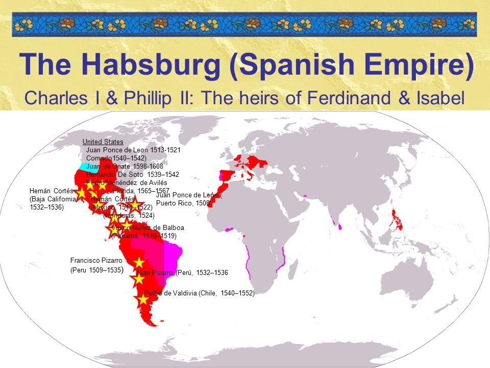 12 The Habsburg (Spanish Empire) Charles I & Phillip II: The heirs of Ferdinand & Isabel Hernán Cortés (Baja California, 1532–1536) (Honduras, 1524) Francisco Pizarro (Peru 1509–1535 ) Hernán Cortés (Mexico, 1518–1522) United States Juan Ponce de Leon 1513-1521 Cornado1540–1542) Juan de Onate 1598-1608 Hernando De Soto 1539–1542 Pedro Menéndez de Avilés Florida, 1565–1567 Juan Ponce de León ( Puerto Rico, 1508 Vasco Núñez de Balboa (Panamá, 1510–1519) Juan Pizarro (Perú, 1532–1536 Pedro de Valdivia (Chile, 1540–1552)