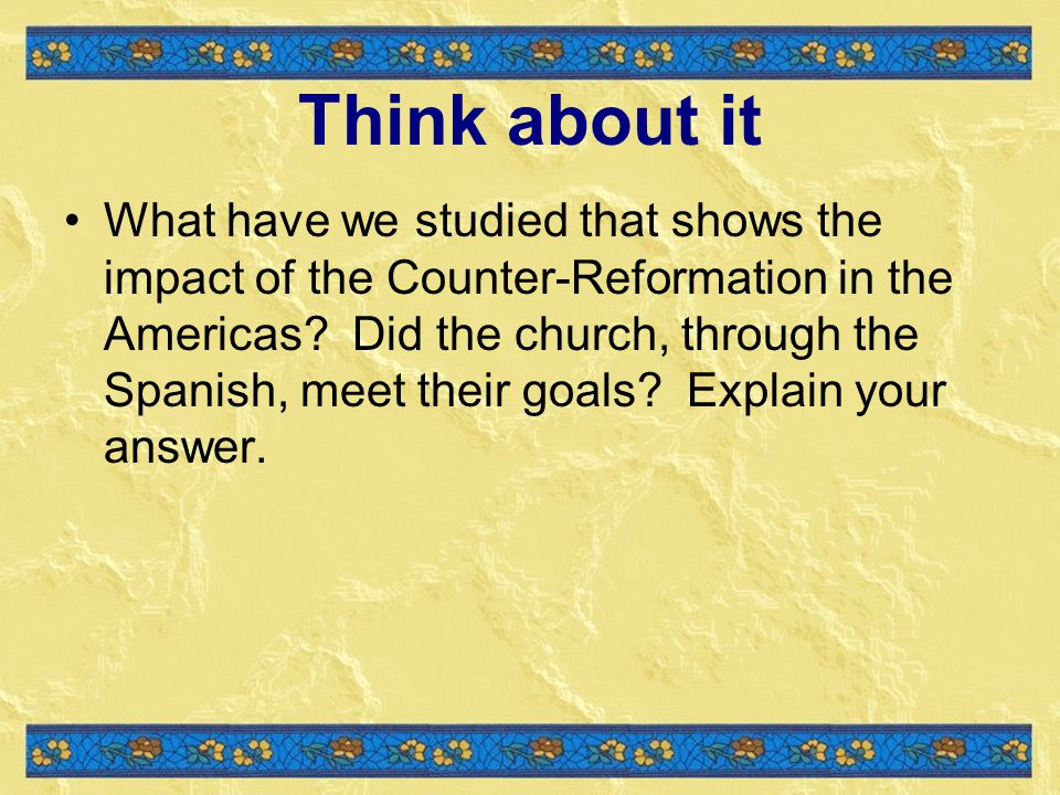 Think about it What have we studied that shows the impact of the Counter-Reformation in the Americas.
