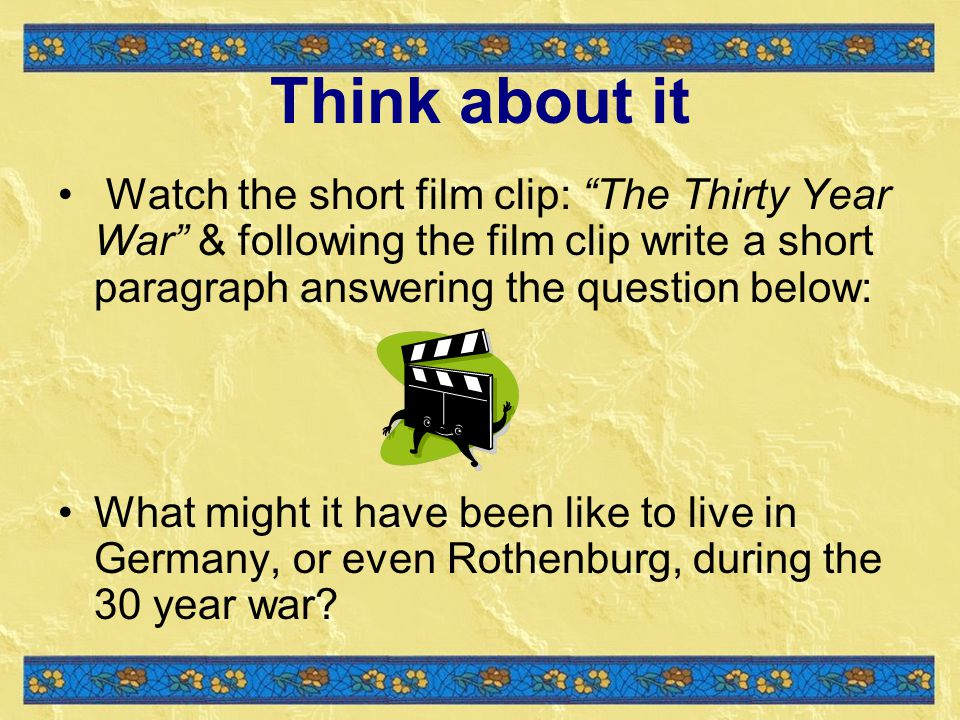 Think about it Watch the short film clip: The Thirty Year War & following the film clip write a short paragraph answering the question below: What might it have been like to live in Germany, or even Rothenburg, during the 30 year war