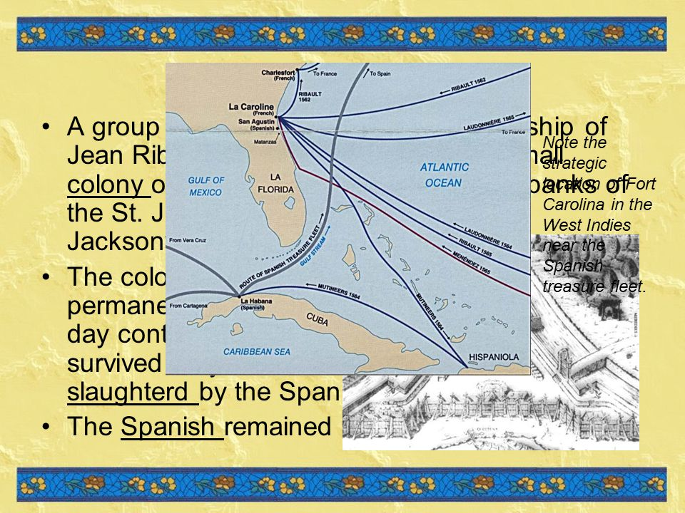 War in France A group of Huguenots under the leadership of Jean Ribault in 1562 established the small colony of Fort Caroline in 1564, on the banks of the St.