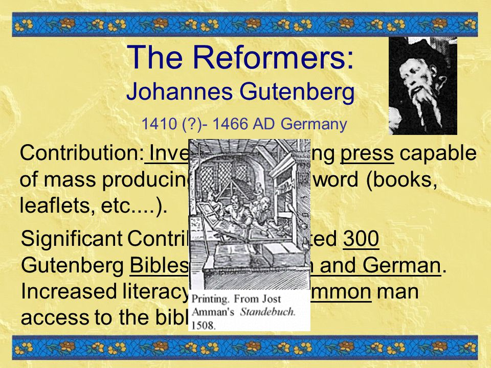 The Reformers: Johannes Gutenberg 1410 ( )- 1466 AD Germany Contribution: Invented a printing press capable of mass producing the printed word (books, leaflets, etc....).