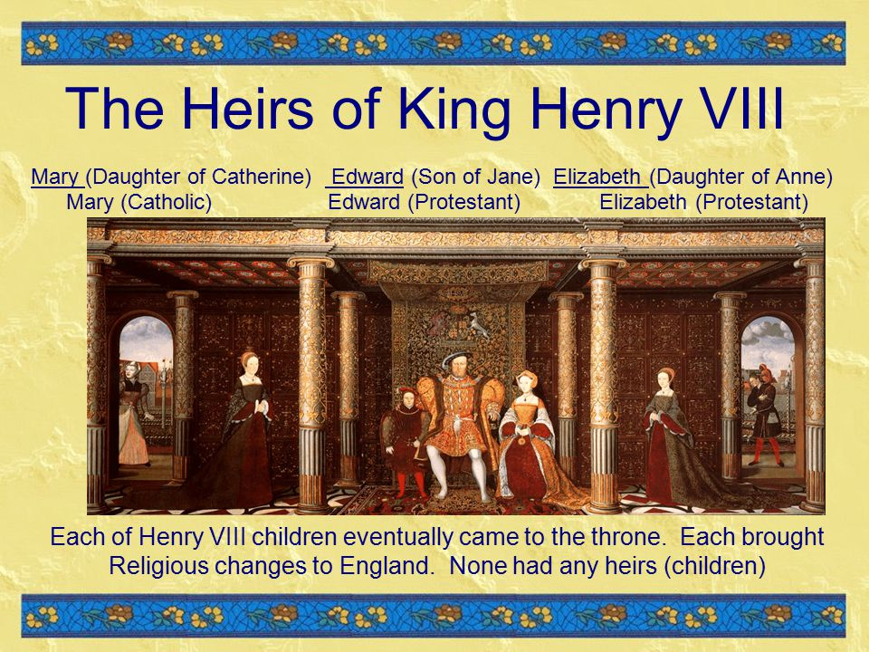 The Heirs of King Henry VIII Mary (Daughter of Catherine) Edward (Son of Jane) Elizabeth (Daughter of Anne) Mary (Catholic) Edward (Protestant) Elizabeth (Protestant) Each of Henry VIII children eventually came to the throne.