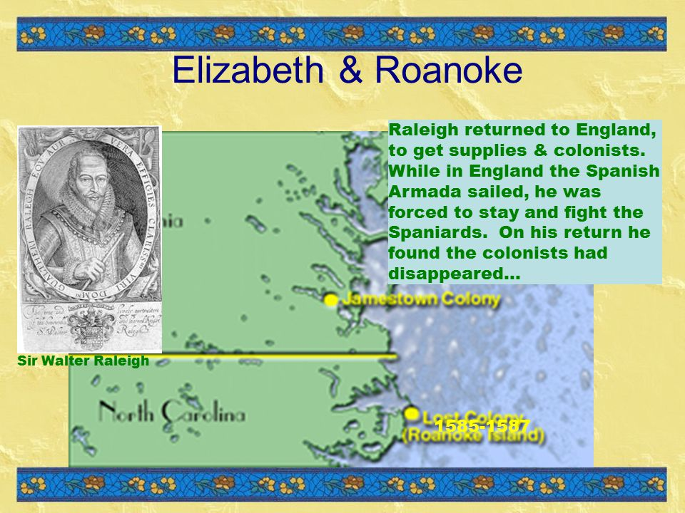 Elizabeth & Roanoke Sir Walter Raleigh 1585-1587 Raleigh returned to England, to get supplies & colonists.