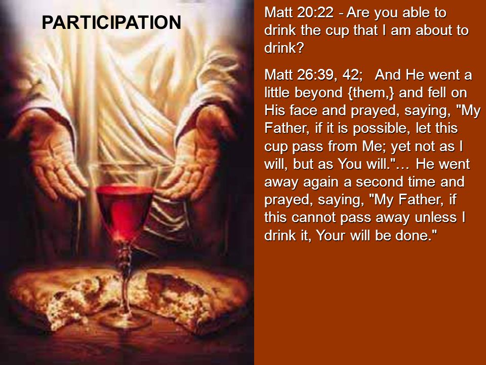 Matt 20:22 - Are you able to drink the cup that I am about to drink.