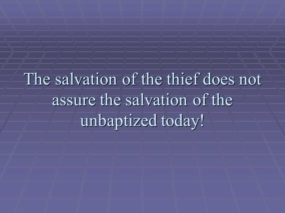 The salvation of the thief does not assure the salvation of the unbaptized today!