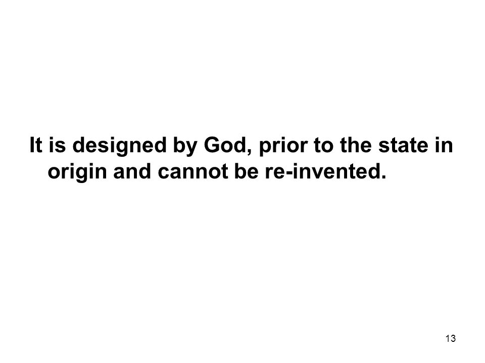 13 It is designed by God, prior to the state in origin and cannot be re-invented.