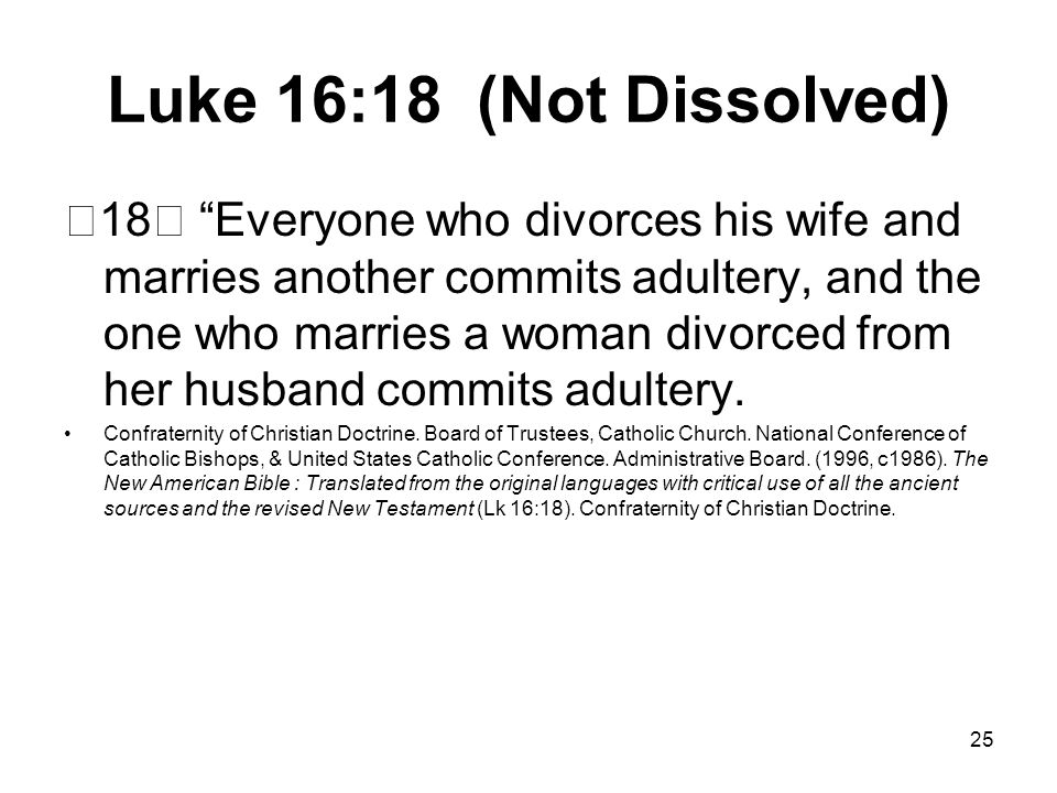 25 Luke 16:18 (Not Dissolved) 18 Everyone who divorces his wife and marries another commits adultery, and the one who marries a woman divorced from her husband commits adultery.