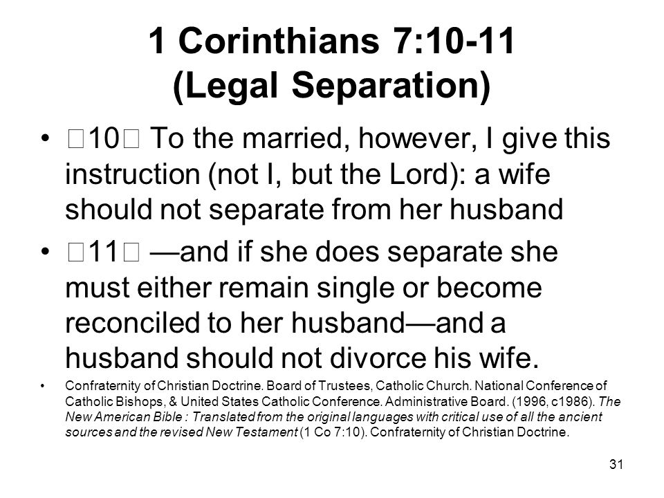 31 1 Corinthians 7:10-11 (Legal Separation) 10 To the married, however, I give this instruction (not I, but the Lord): a wife should not separate from her husband 11 —and if she does separate she must either remain single or become reconciled to her husband—and a husband should not divorce his wife.
