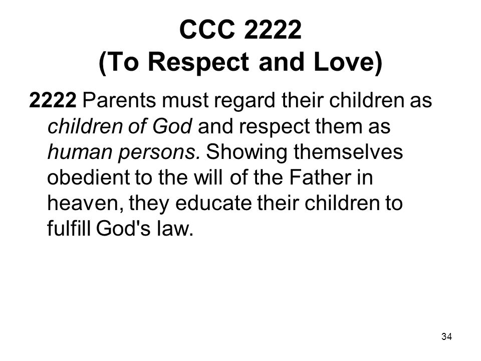 34 CCC 2222 (To Respect and Love) 2222 Parents must regard their children as children of God and respect them as human persons.