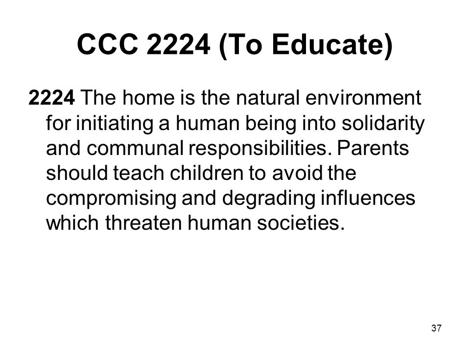 37 CCC 2224 (To Educate) 2224 The home is the natural environment for initiating a human being into solidarity and communal responsibilities.