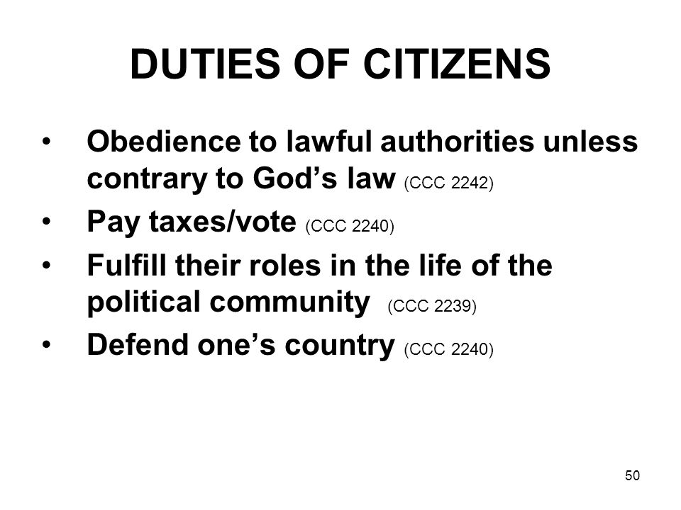 50 DUTIES OF CITIZENS Obedience to lawful authorities unless contrary to God's law (CCC 2242) Pay taxes/vote (CCC 2240) Fulfill their roles in the life of the political community (CCC 2239) Defend one's country (CCC 2240)