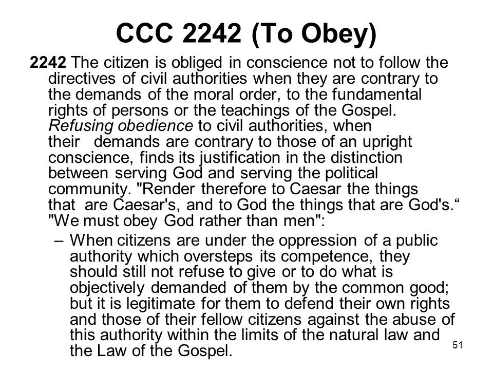51 CCC 2242 (To Obey) 2242 The citizen is obliged in conscience not to follow the directives of civil authorities when they are contrary to the demands of the moral order, to the fundamental rights of persons or the teachings of the Gospel.