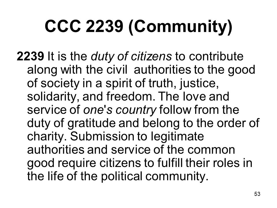 53 CCC 2239 (Community) 2239 It is the duty of citizens to contribute along with the civil authorities to the good of society in a spirit of truth, justice, solidarity, and freedom.