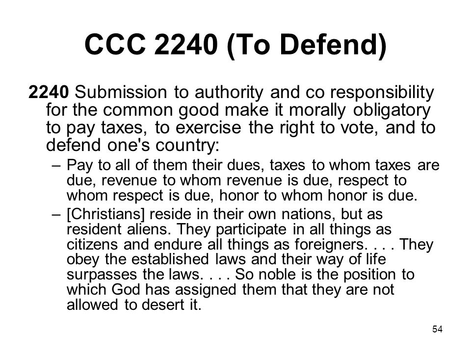54 CCC 2240 (To Defend) 2240 Submission to authority and co responsibility for the common good make it morally obligatory to pay taxes, to exercise the right to vote, and to defend one s country: –Pay to all of them their dues, taxes to whom taxes are due, revenue to whom revenue is due, respect to whom respect is due, honor to whom honor is due.