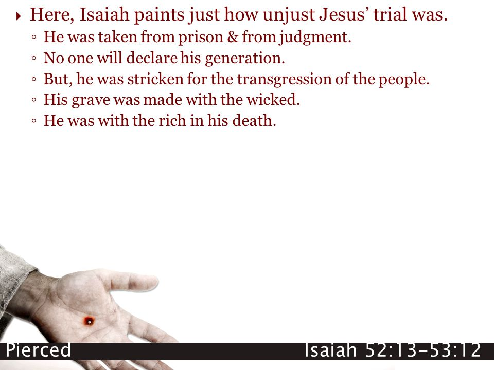Pierced Isaiah 52:13-53:12  Here, Isaiah paints just how unjust Jesus' trial was. ◦ He was taken from prison & from judgment. ◦ No one will declare h