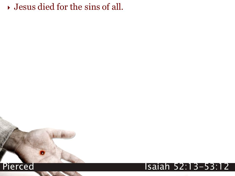 Pierced Isaiah 52:13-53:12  Jesus died for the sins of all.