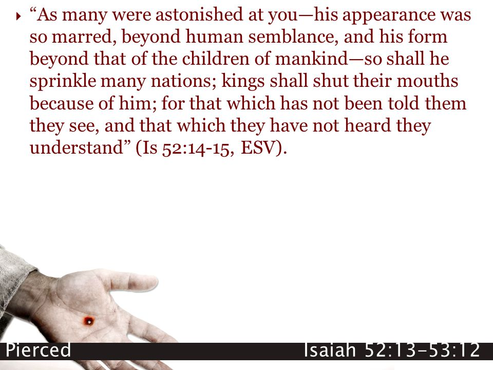 "Pierced Isaiah 52:13-53:12  ""As many were astonished at you—his appearance was so marred, beyond human semblance, and his form beyond that of the chi"