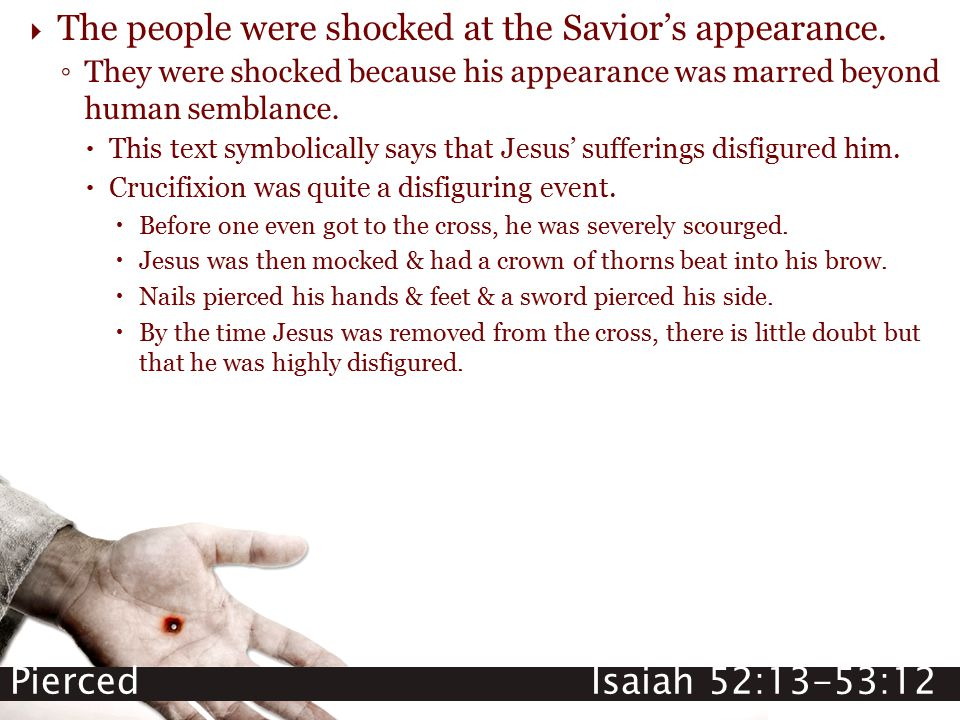 Pierced Isaiah 52:13-53:12  The people were shocked at the Savior's appearance. ◦ They were shocked because his appearance was marred beyond human se