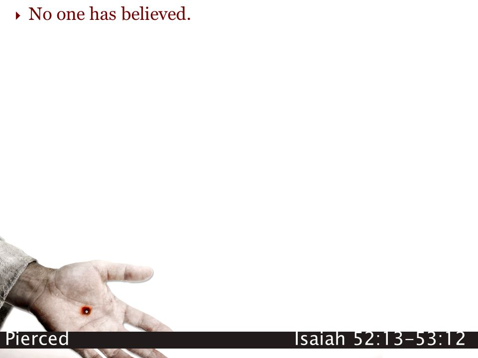 Pierced Isaiah 52:13-53:12  No one has believed.