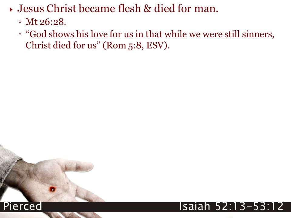 "Pierced Isaiah 52:13-53:12  Jesus Christ became flesh & died for man. ◦ Mt 26:28. ◦ ""God shows his love for us in that while we were still sinners, C"