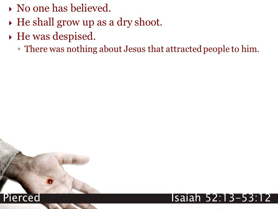 Pierced Isaiah 52:13-53:12  No one has believed.  He shall grow up as a dry shoot.  He was despised. ◦ There was nothing about Jesus that attracted