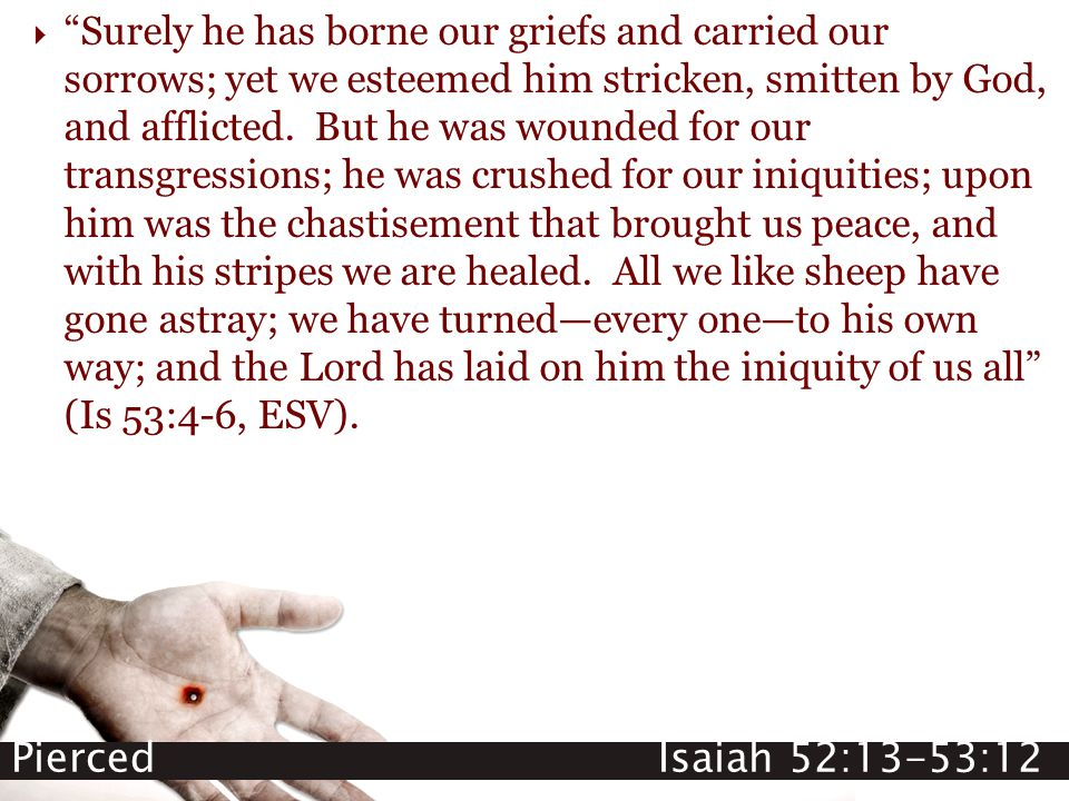 "Pierced Isaiah 52:13-53:12  ""Surely he has borne our griefs and carried our sorrows; yet we esteemed him stricken, smitten by God, and afflicted. But"