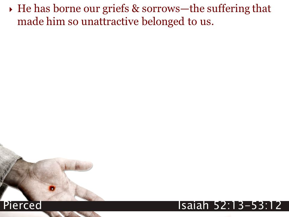  He has borne our griefs & sorrows—the suffering that made him so unattractive belonged to us.