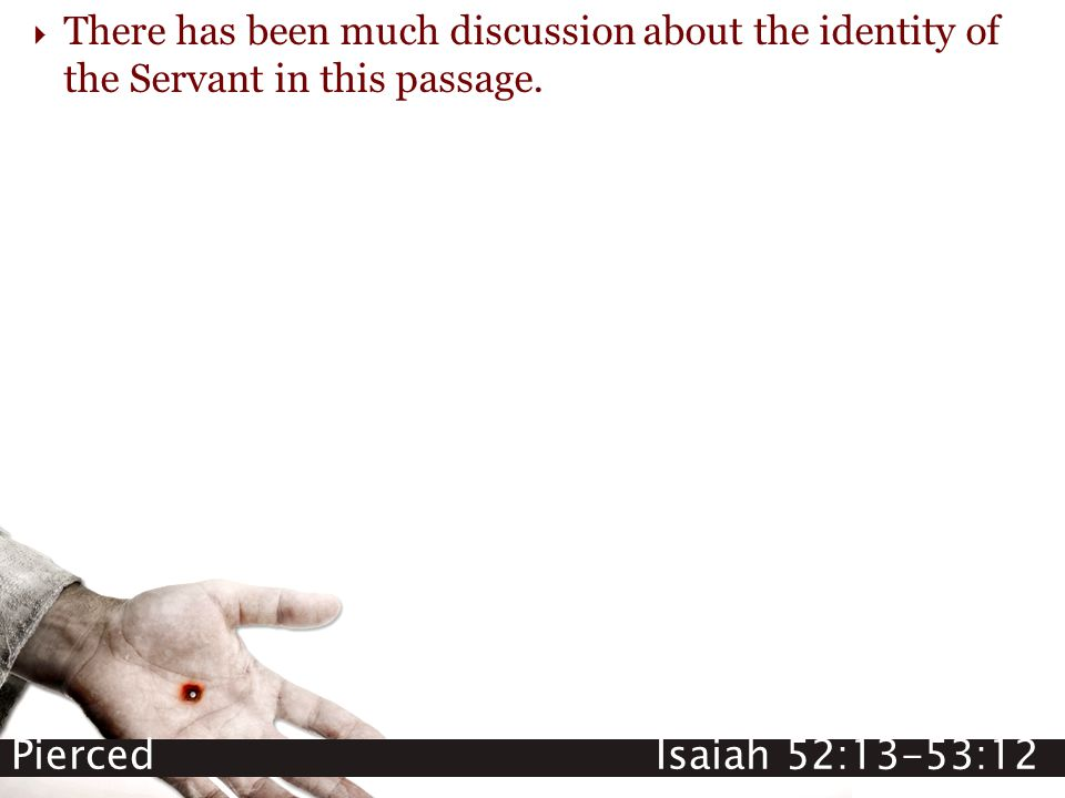 Pierced Isaiah 52:13-53:12  There has been much discussion about the identity of the Servant in this passage.