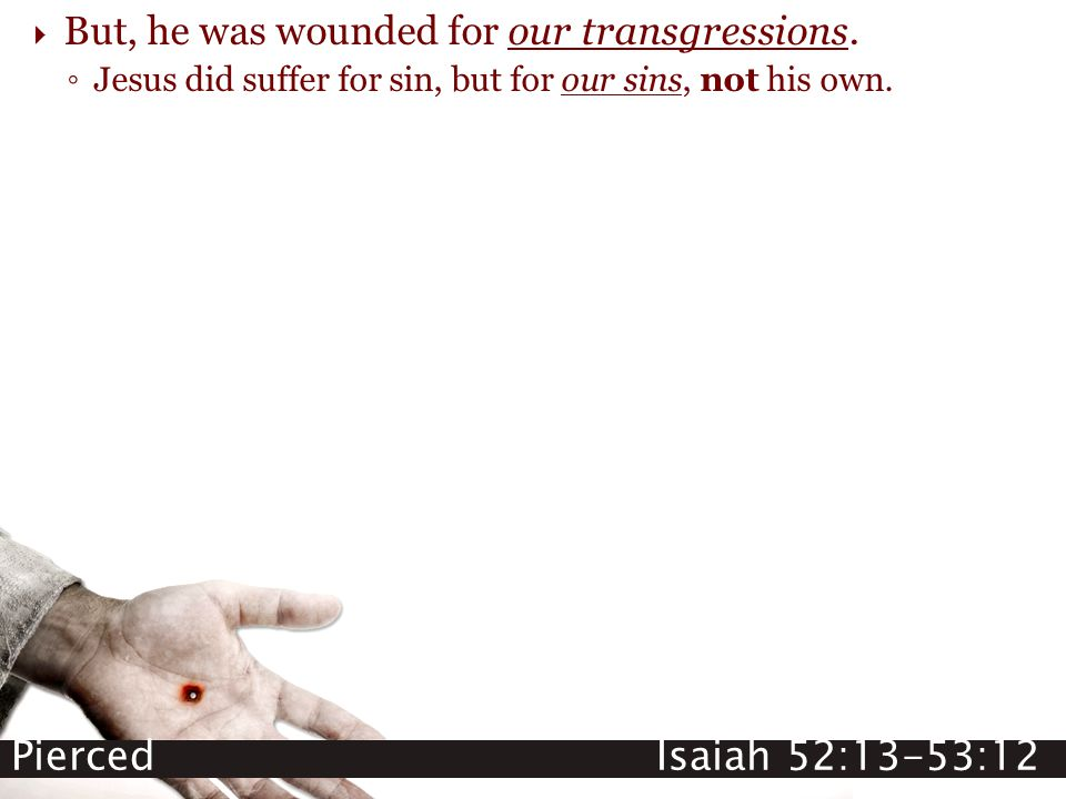 Pierced Isaiah 52:13-53:12  But, he was wounded for our transgressions. ◦ Jesus did suffer for sin, but for our sins, not his own.