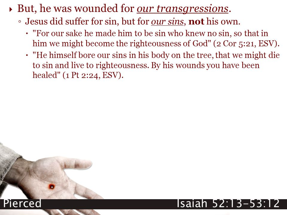 Pierced Isaiah 52:13-53:12  But, he was wounded for our transgressions. ◦ Jesus did suffer for sin, but for our sins, not his own. 