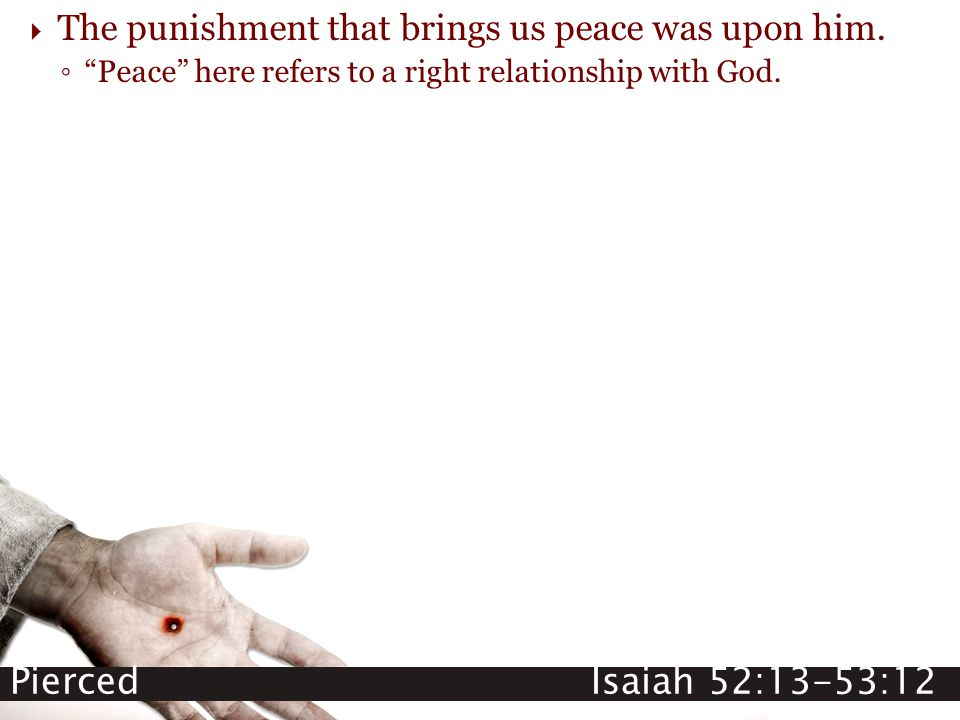 "Pierced Isaiah 52:13-53:12  The punishment that brings us peace was upon him. ◦ ""Peace"" here refers to a right relationship with God."