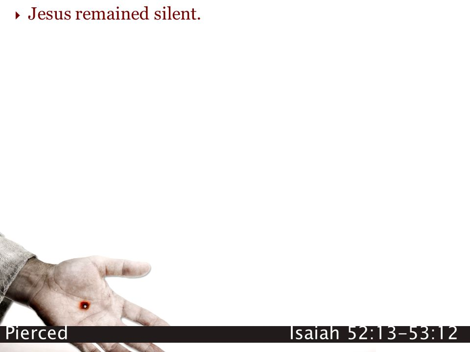 Pierced Isaiah 52:13-53:12  Jesus remained silent.