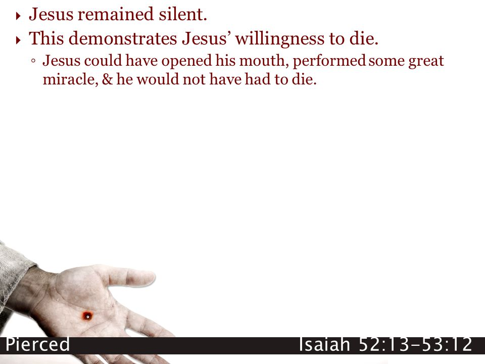 Pierced Isaiah 52:13-53:12  Jesus remained silent.  This demonstrates Jesus' willingness to die. ◦ Jesus could have opened his mouth, performed some