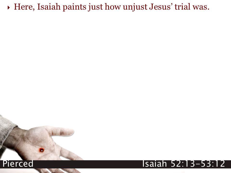 Pierced Isaiah 52:13-53:12  Here, Isaiah paints just how unjust Jesus' trial was.