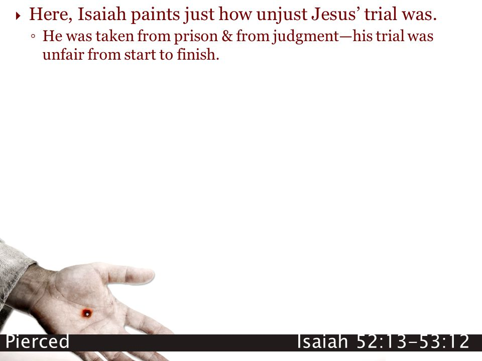 Pierced Isaiah 52:13-53:12  Here, Isaiah paints just how unjust Jesus' trial was. ◦ He was taken from prison & from judgment—his trial was unfair fro