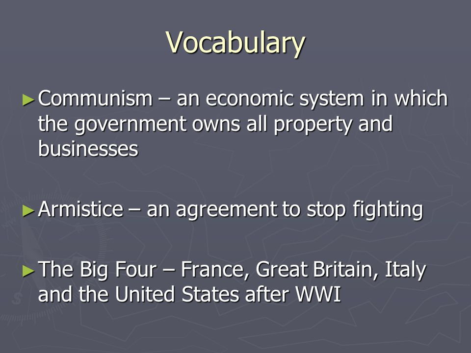 Vocabulary ► Communism – an economic system in which the government owns all property and businesses ► Armistice – an agreement to stop fighting ► The Big Four – France, Great Britain, Italy and the United States after WWI