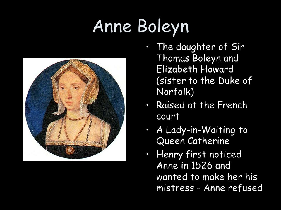 Anne Boleyn The daughter of Sir Thomas Boleyn and Elizabeth Howard (sister to the Duke of Norfolk) Raised at the French court A Lady-in-Waiting to Que