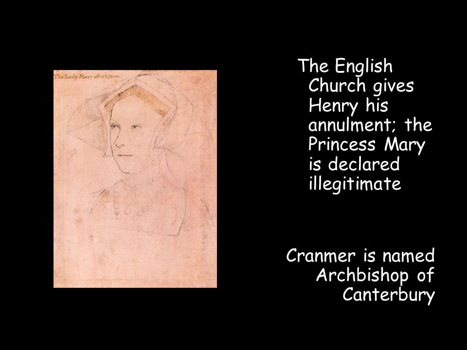 The English Church gives Henry his annulment; the Princess Mary is declared illegitimate Cranmer is named Archbishop of Canterbury