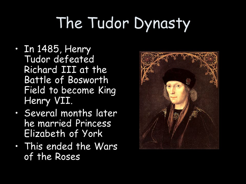 The Tudor Dynasty In 1485, Henry Tudor defeated Richard III at the Battle of Bosworth Field to become King Henry VII. Several months later he married