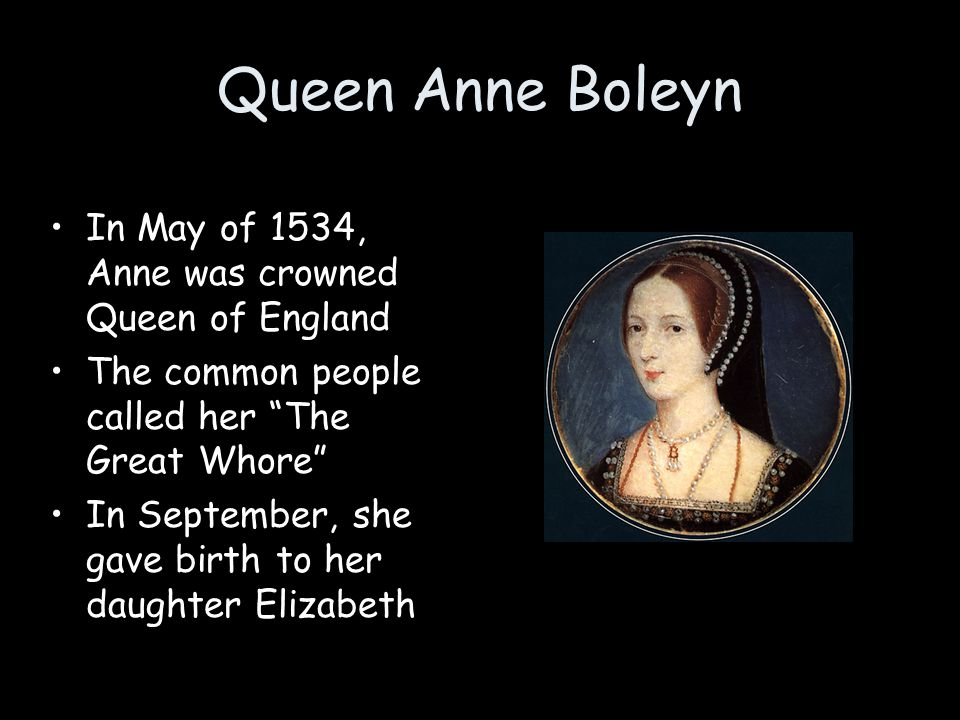 """In May of 1534, Anne was crowned Queen of England The common people called her """"The Great Whore"""" In September, she gave birth to her daughter Elizabet"""