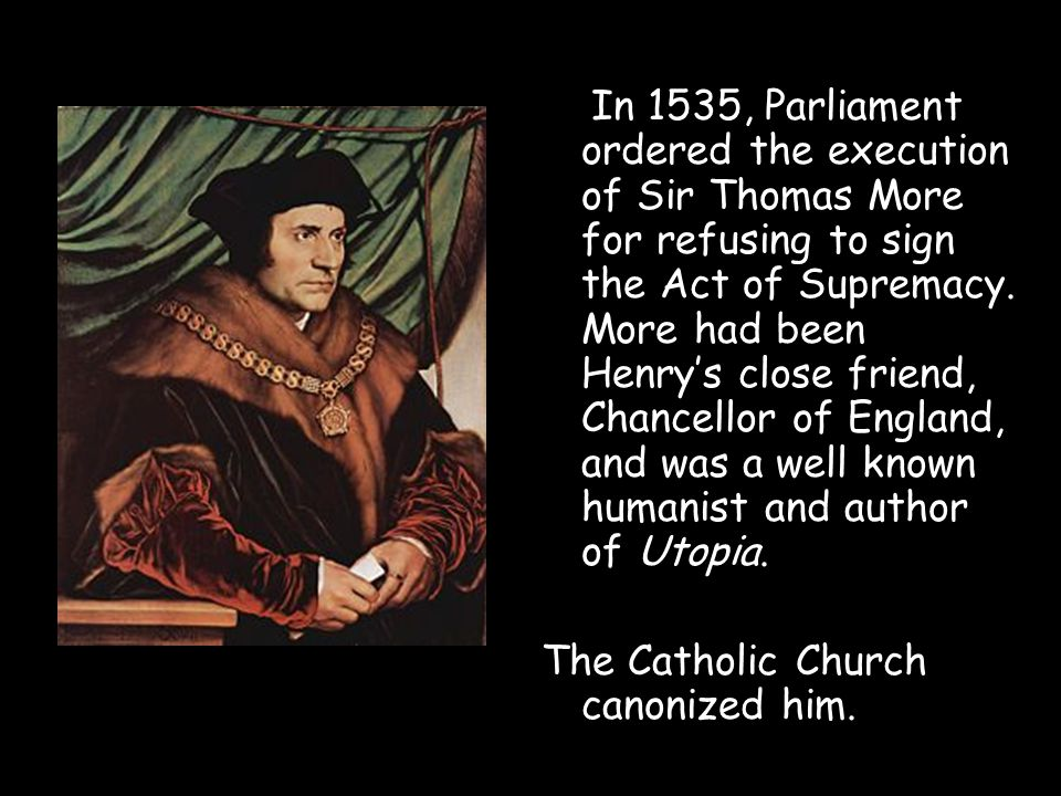 In 1535, Parliament ordered the execution of Sir Thomas More for refusing to sign the Act of Supremacy. More had been Henry's close friend, Chancellor