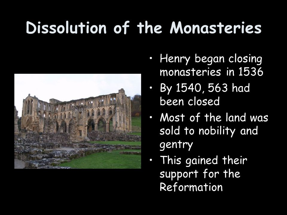 Dissolution of the Monasteries Henry began closing monasteries in 1536 By 1540, 563 had been closed Most of the land was sold to nobility and gentry T