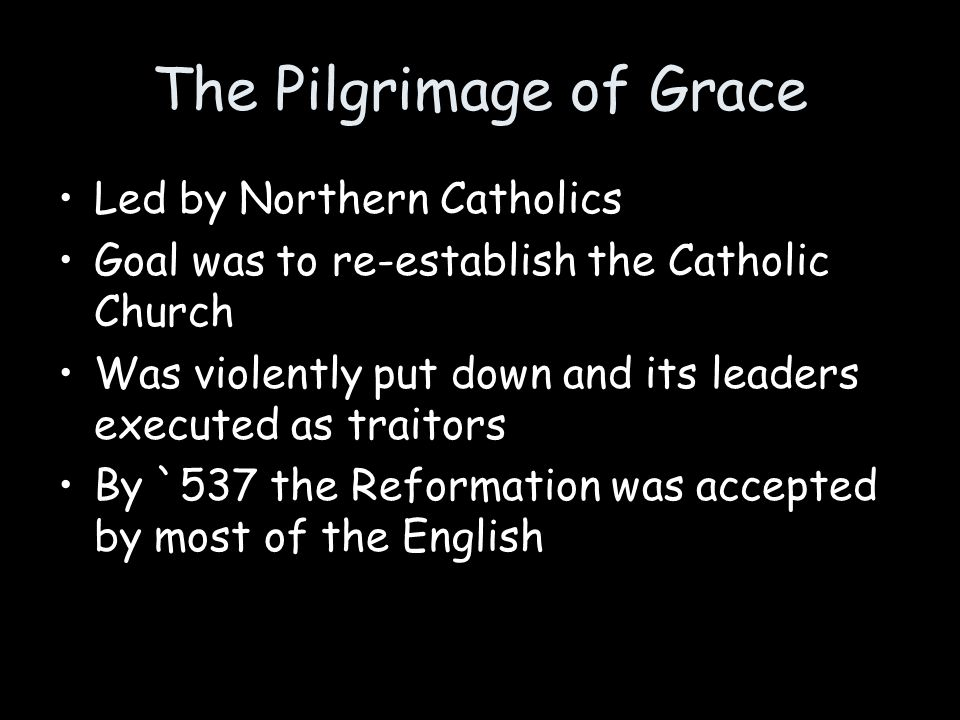The Pilgrimage of Grace Led by Northern Catholics Goal was to re-establish the Catholic Church Was violently put down and its leaders executed as trai
