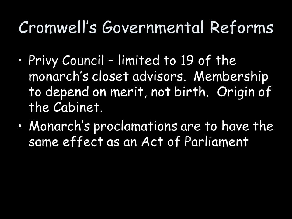 Cromwell's Governmental Reforms Privy Council – limited to 19 of the monarch's closet advisors. Membership to depend on merit, not birth. Origin of th
