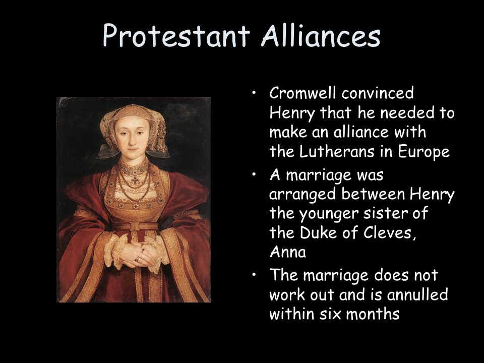 Protestant Alliances Cromwell convinced Henry that he needed to make an alliance with the Lutherans in Europe A marriage was arranged between Henry th