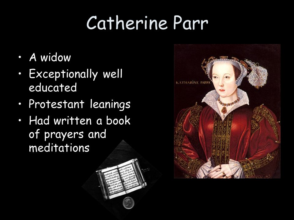 Catherine Parr A widow Exceptionally well educated Protestant leanings Had written a book of prayers and meditations