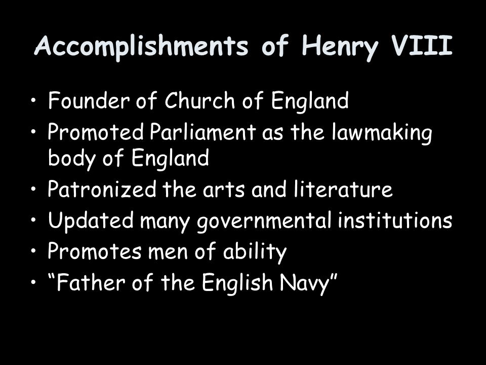 Accomplishments of Henry VIII Founder of Church of England Promoted Parliament as the lawmaking body of England Patronized the arts and literature Upd