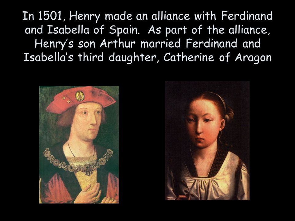 In 1501, Henry made an alliance with Ferdinand and Isabella of Spain. As part of the alliance, Henry's son Arthur married Ferdinand and Isabella's thi