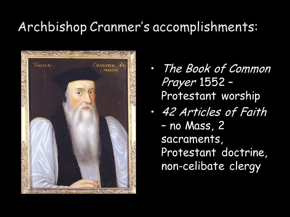 Archbishop Cranmer's accomplishments: The Book of Common Prayer 1552 – Protestant worship 42 Articles of Faith – no Mass, 2 sacraments, Protestant doc