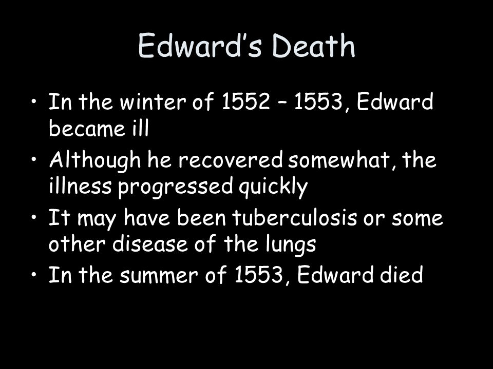 Edward's Death In the winter of 1552 – 1553, Edward became ill Although he recovered somewhat, the illness progressed quickly It may have been tubercu